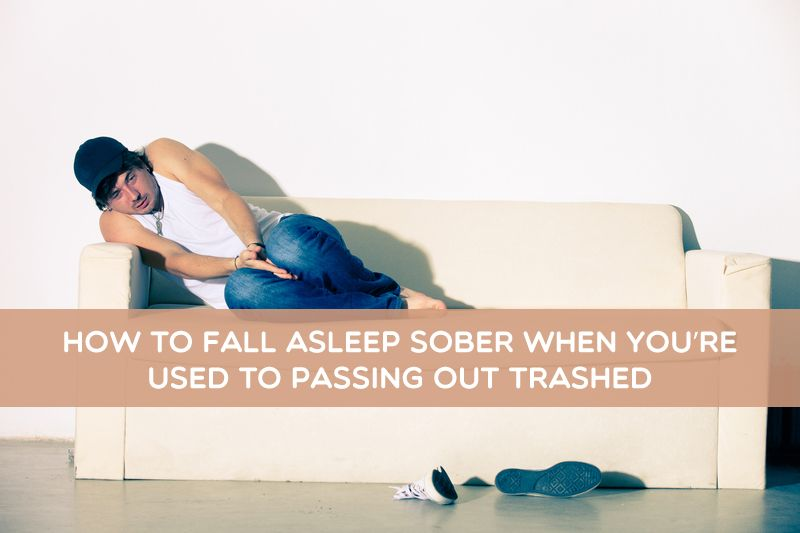 How to fall asleep sober when youre used to passing out