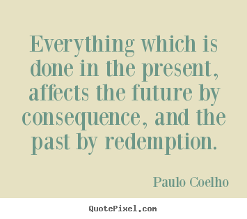 Everything Which Is Done In The Present Affects The Future By Paulo Coelho Good Life Quote Redemption Quotes Past Quotes Be Present Quotes