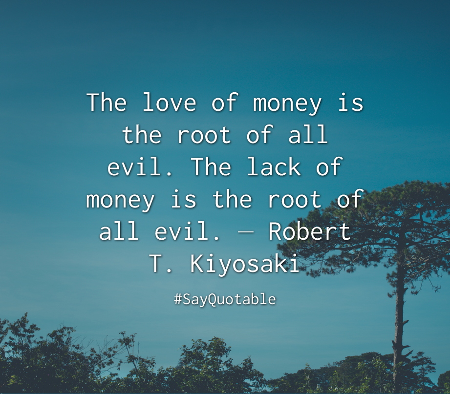 Quotes About The Love Of Money Is The Root Of All Evil The Lack Of Money Is The Root Of All Evil Robert T Kiyosaki Good Life Quotes Best Quotes Quotes