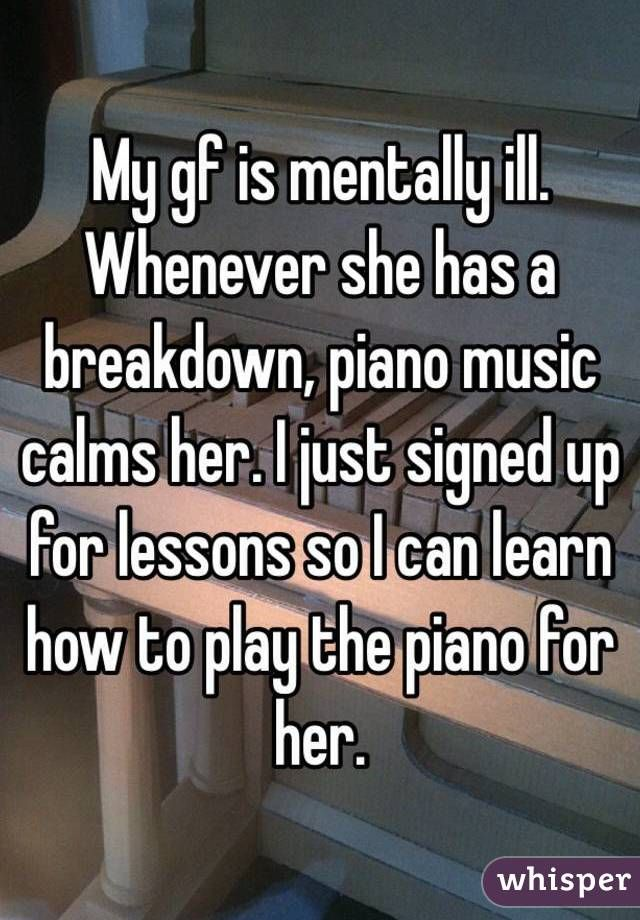 """My gf is mentally ill. Whenever she has a breakdown, piano music calms her. I just signed up for lessons so I can learn how to play the piano for her."""