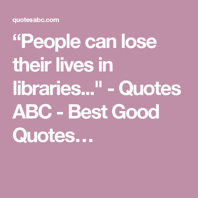 """People can lose their lives in libraries..."" - Quotes ABC - Best Good Quotes…"