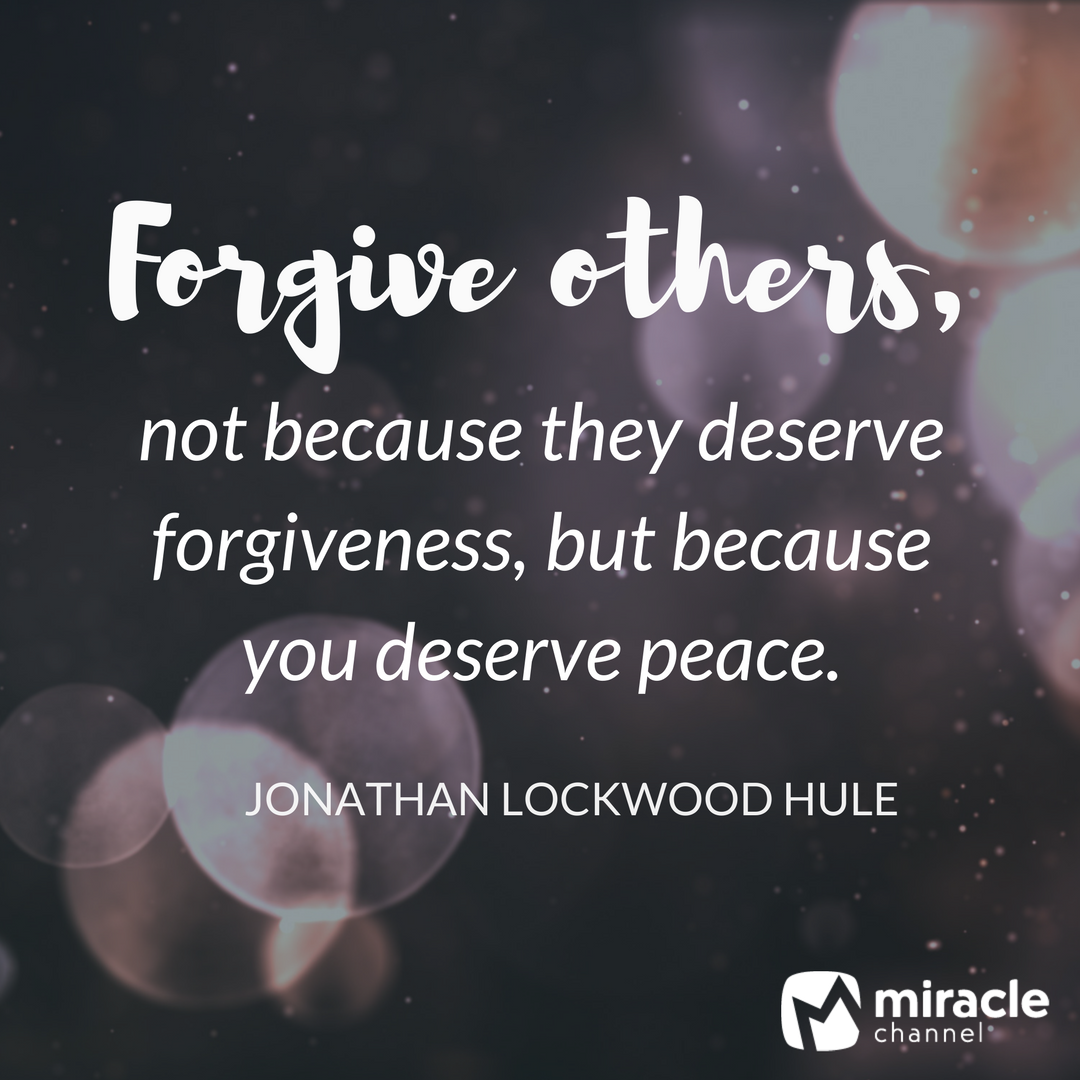 Forgive others, not because they deserve forgiveness, but