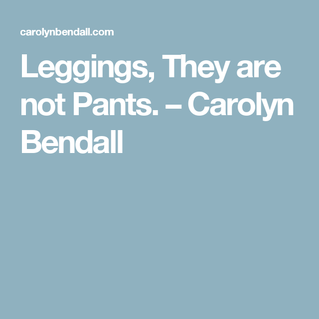 Leggings, They are not Pants. – Carolyn Bendall