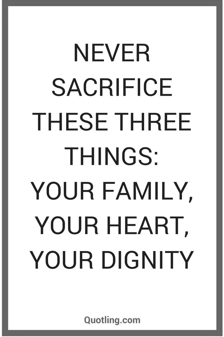 Family Life Quotes Never Sacrifice These Three Things Your Family Your Heart Or