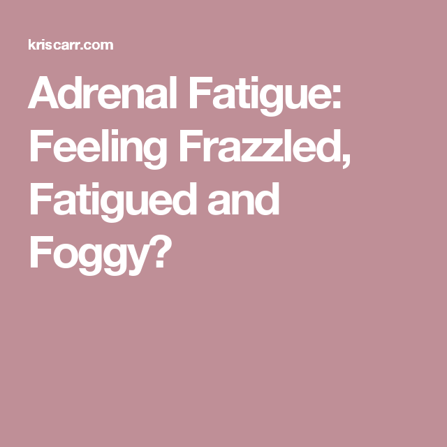 Adrenal Fatigue: Feeling Frazzled, Fatigued and Foggy?