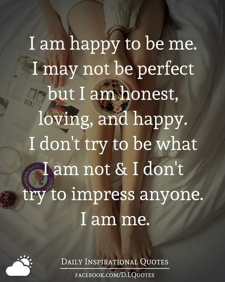 I Am Happy To Be Me I May Not Be Perfect But I Am Honest Loving And Happy I Don T Try To Be What I Am Honest Quotes Daily Inspiration Quotes