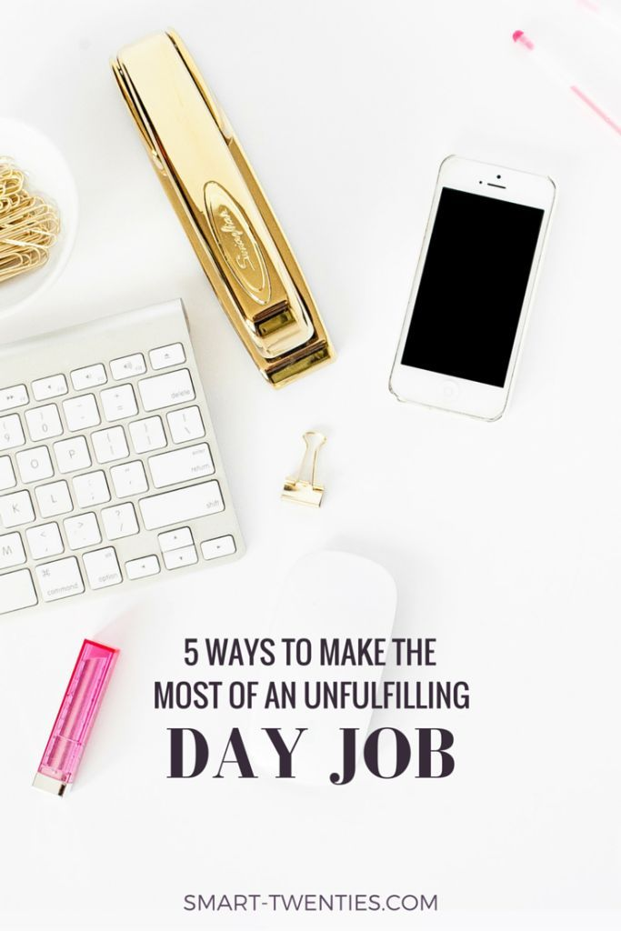Wonderful 5 Ways To Make The Most Of Your Unfulfilling Day Job