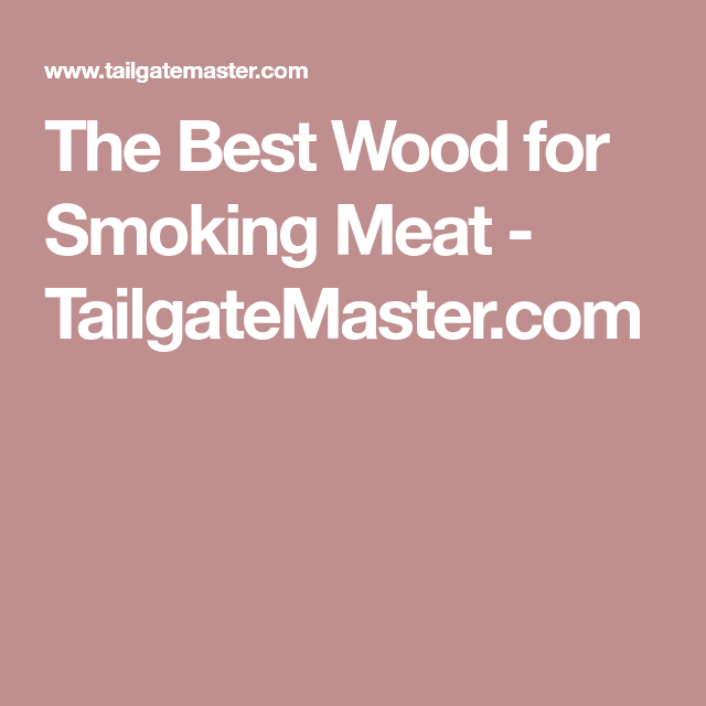 The Best Wood For Smoking Meat Tailgatemaster Com All