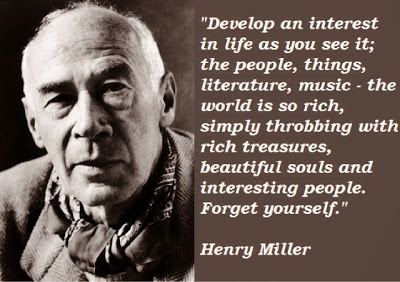 Develop an interest in life as you see it; the people, things, literature, music - the world is so rich, simply throbbing with rich treasures, beautiful souls and interesting people. Forget yourself. - Henry Miller #literary #quotes