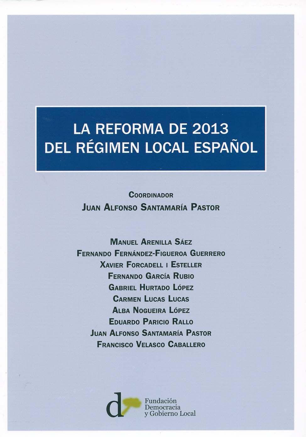 La reforma de 2013 del régimen local español Juan Alfonso Santamaría Pastor, coordinador. -  Madrid ; Barcelona Fundación Democracia y Gobierno Local D.L. 2014