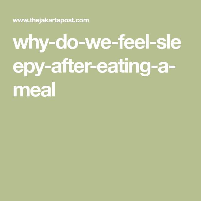 Why Do We Feel Sleepy After Eating A Meal Feeling Sleepy After Eating Feeling Sleepy Sleepy After Eating
