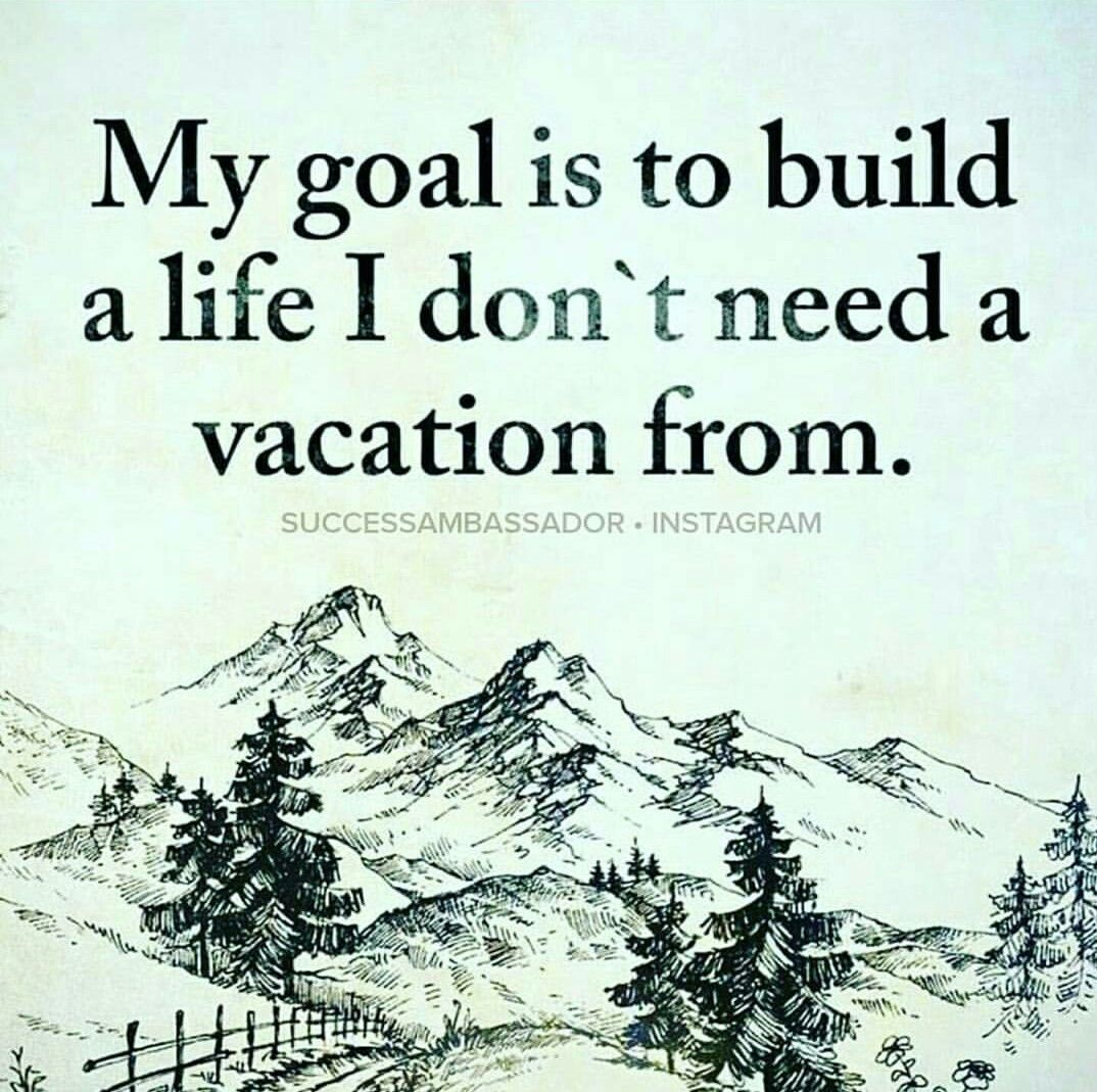 Need A Vacation Quotes My Goal Is To Build A Life I Don't Need A Vacation Fromthis