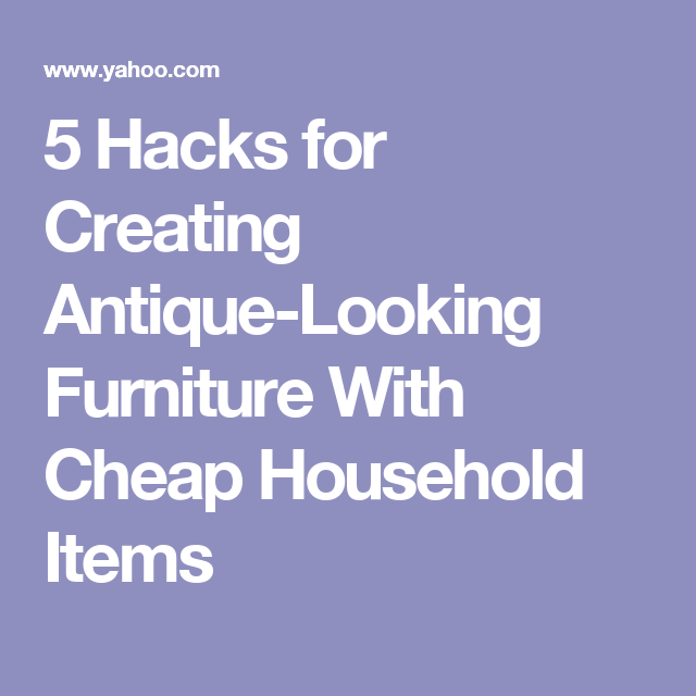 5 Hacks for Creating Antique Looking Furniture With Cheap Household Items. 5 Hacks for Creating Antique Looking Furniture With Cheap