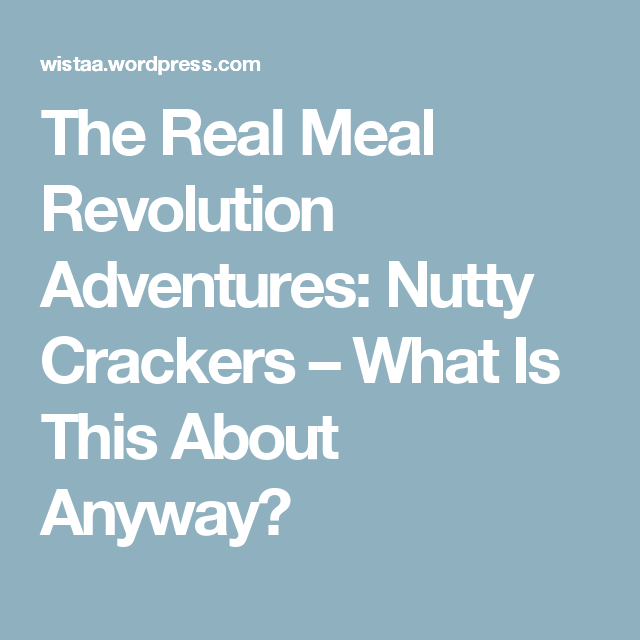 The Real Meal Revolution Adventures: Nutty Crackers – What Is This About Anyway?
