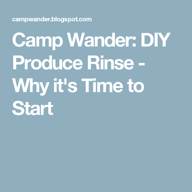 Camp Wander: DIY Produce Rinse - Why it's Time to Start