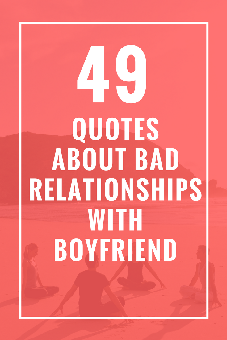 49 Quotes About Bad Relationships With Boyfriend Celebrate Yoga Bad Relationship Quotes Bad Boyfriend Quotes Moving On Quotes New Beginnings