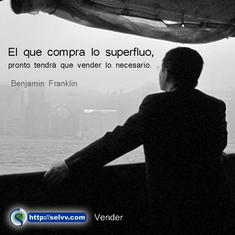 El que compra lo superfluo, pronto tendrá que vender lo necesario. Benjamin Franklin http://selvv.com/vender/ #Selvv