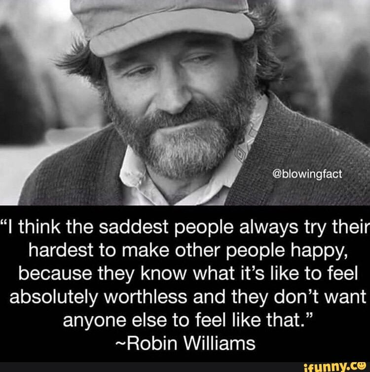 J I Think The Saddest People Always Try Their Hardest To Make Other People Happy Because They Know What It S Like To Feel Absolutely Worthless And They Don T Celebration Quotes