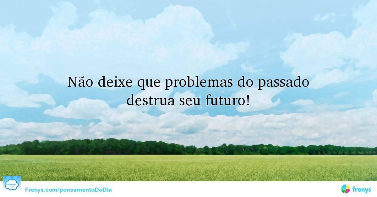 Não deixe que problemas do passado destrua seu futuro! #Verdade #Reflexões #acreditar