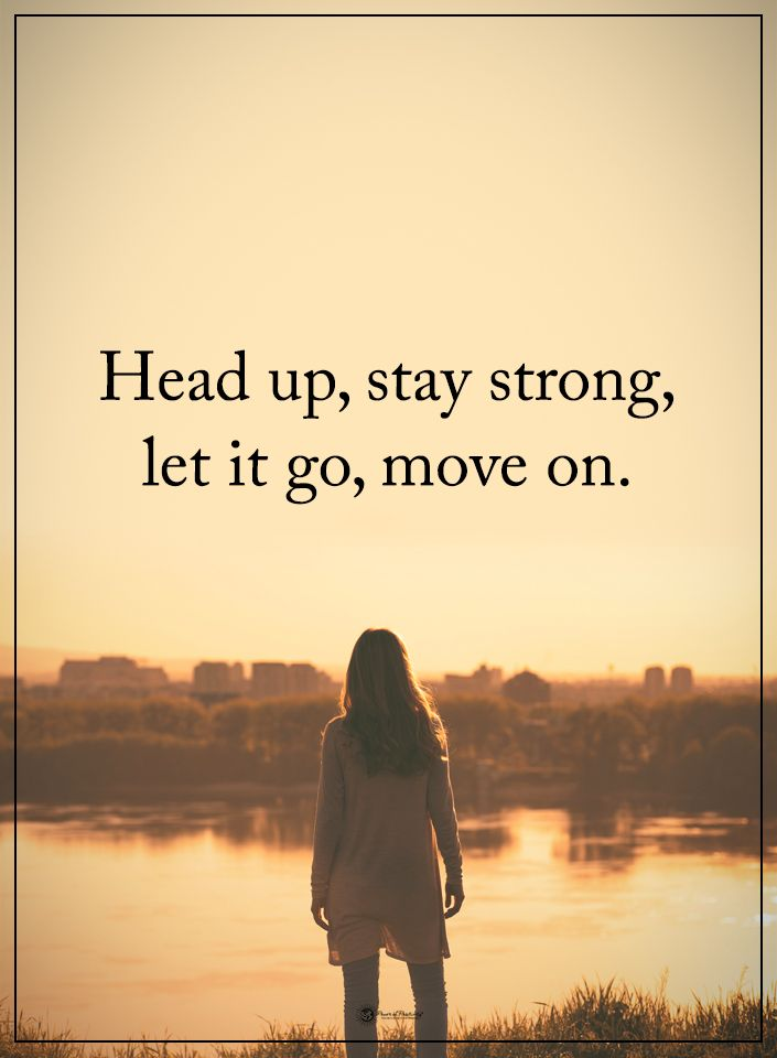 Head up, stay strong, let it go, move on.
