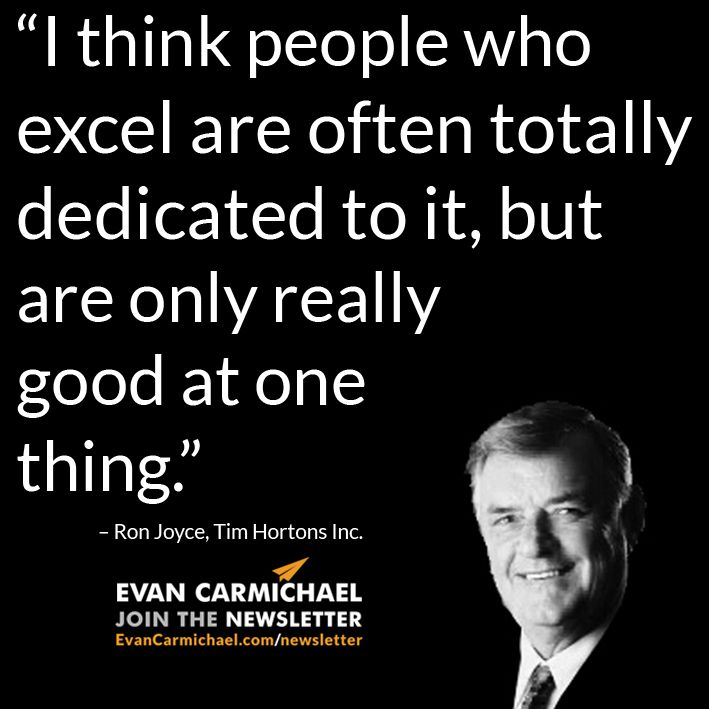 """I think people who excel are often totally dedicated to it, but are only really good at one thing."" – Ron Joyce #Believe         - http://www.evancarmichael.com/blog/2015/07/23/i-think-people-who-excel-are-often-totally-dedicated-to-it-but-are-only-really-good-at-one-thing-ron-joyce-believe/"