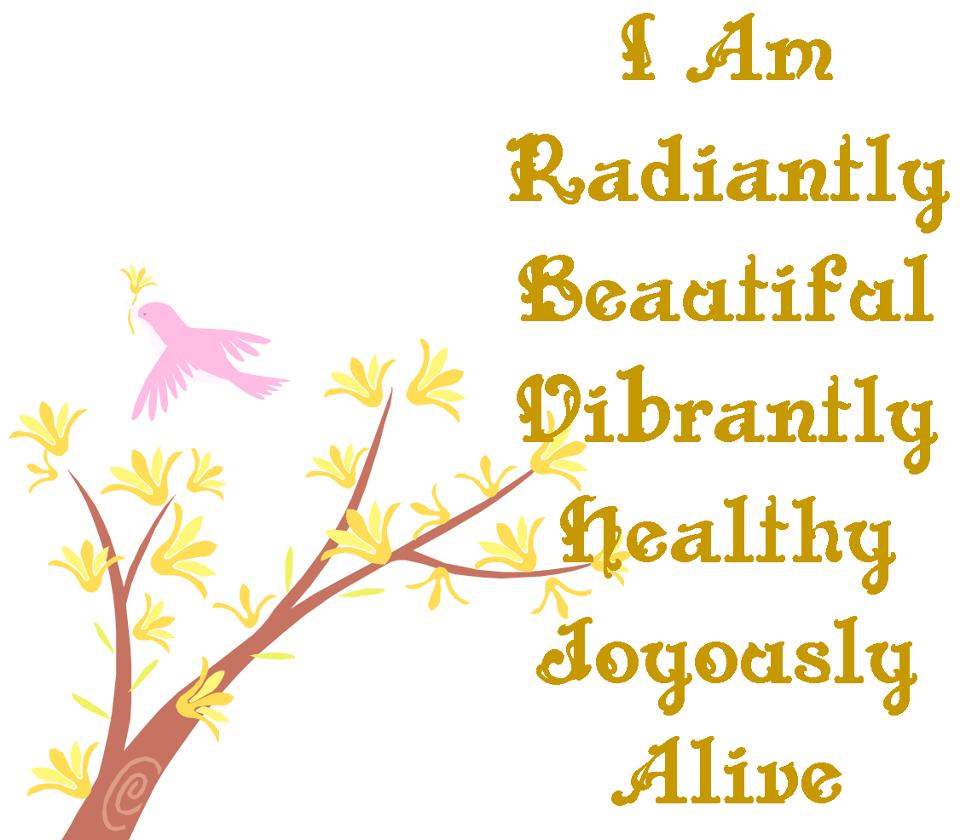 I Am  Radiantly  Beautiful  Vibrantly  Healthy  Joyously  Alive