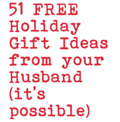 51 Free Holiday Gift Ideas from your Husband (it's possible!)