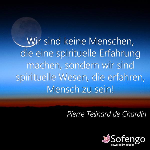 Wir sind keine Menschen, die eine spirituelle Erfahrung machen, sondern wir sind spirituelle Wesen, die erfahren Menschen zu sein!- Pierre Teilhard de Chardin
