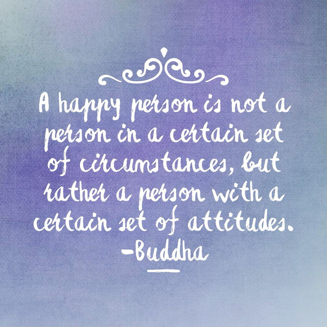 A happy person is not a person in a certain set of circumstances, but rather a person with a certain set of attitudes. -Buddha