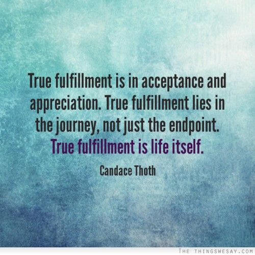 Fulfillment Quotes Fascinating True Fulfillment Is In Acceptance And Appreciation True