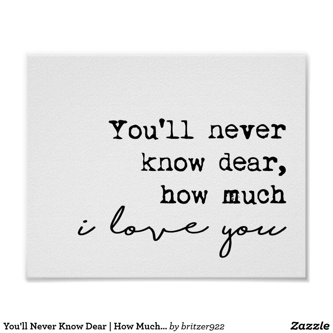 You Ll Never Know Dear How Much I Love You Poster Zazzle Com In 2021 Meeting You Quotes My Love Sunshine Quotes