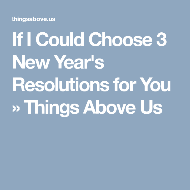 If I Could Choose 3 New Year S Resolutions For You Things Above Us New Years Resolution Newyear News