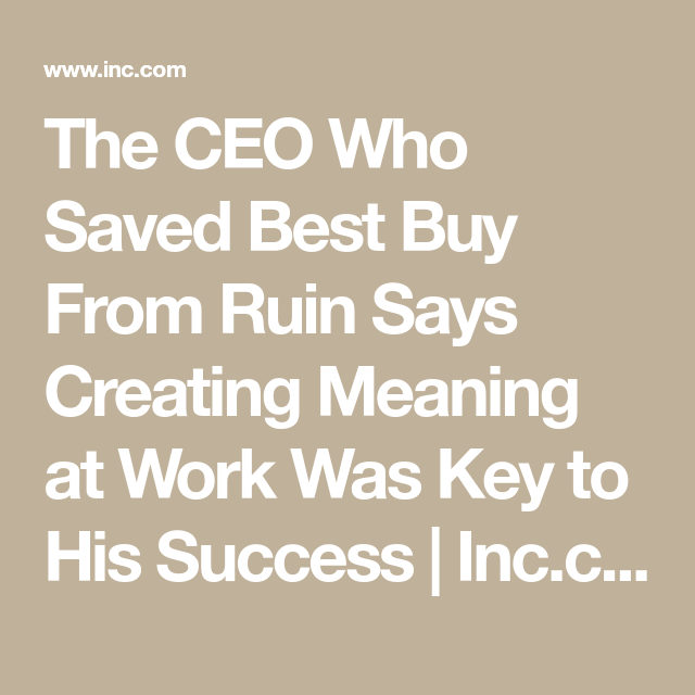 The Ceo Who Saved Best Buy From Ruin Says Creating Meaning At Work Was Key To His Success Inc Com Cool Things To Buy Meant To Be Success
