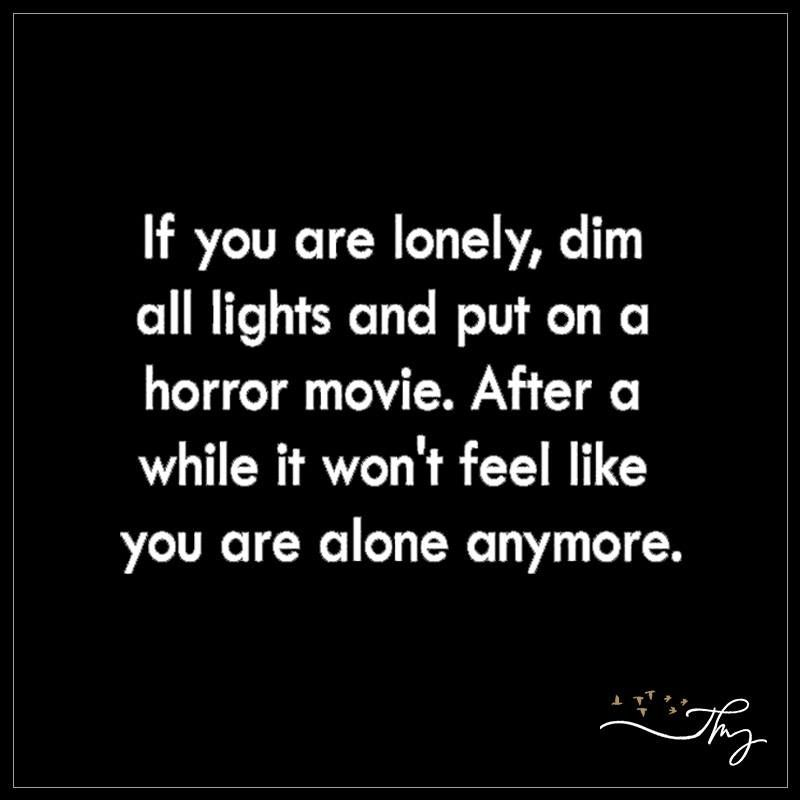 If You Are Lonely Dim All Lights And Put On A Horror Movie Funny Quotes Funny Quotes About Life Sarcastic Quotes