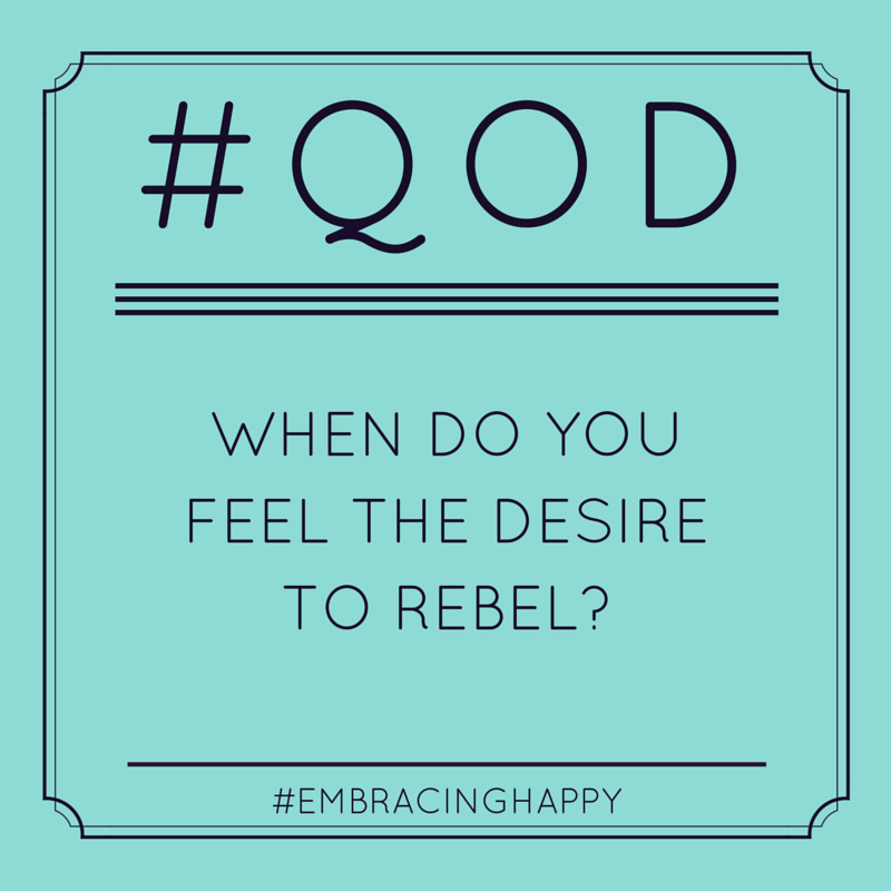When do you feel the desire to rebel?