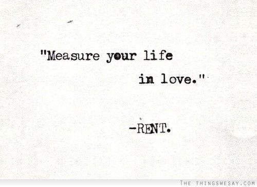"""""""Measure your life in love."""" -Rent"""