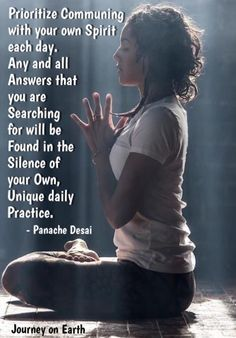 Prioritize Communing with your own Spirit each day. Any and all Answers that you are Searching for will be Found in the Silence of your Own, Unique daily Practice. - Panache Desai