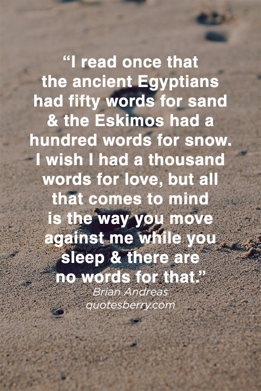 I read once that the ancient egyptians had fifty words for