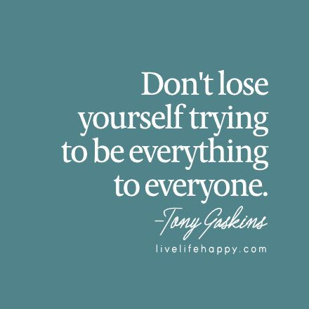 Don't lose yourself trying to be everything to everyone. | Life