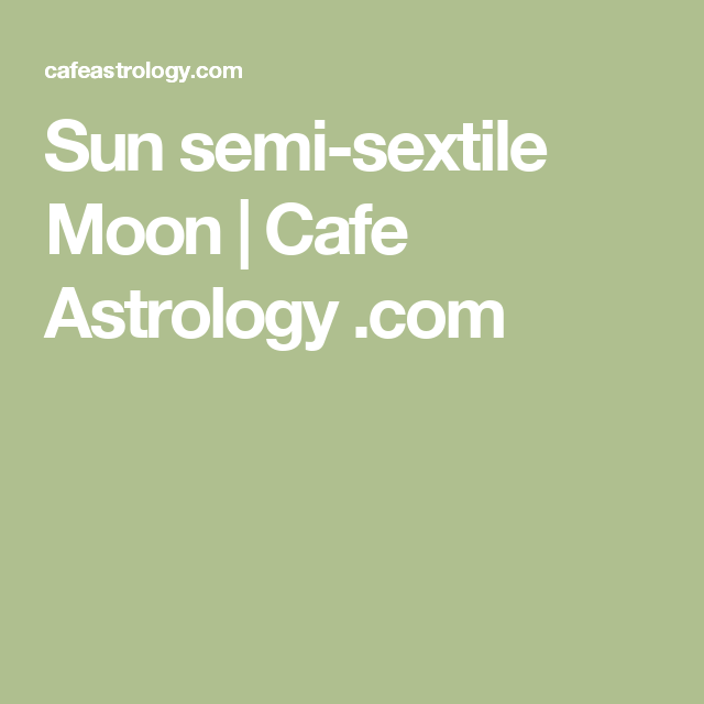 Sun semi-sextile Moon | Cafe Astrology  com | Astrology