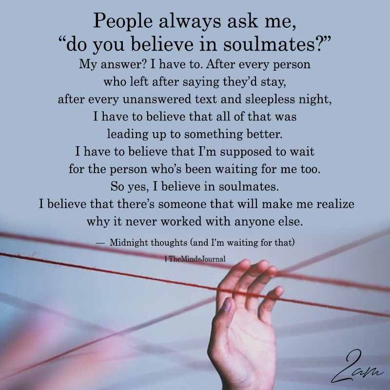 People Always Ask Me Do You Believe In Soulmates My Soulmate Quotes Believe In Love Quotes Believe In Yourself Quotes