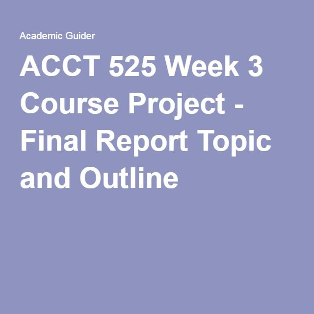 ACCT 525 Week 3 Course Project - Final Report Topic and Outline