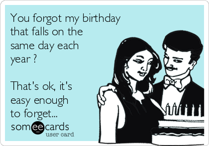 You forgot my birthday that falls on the same day each year