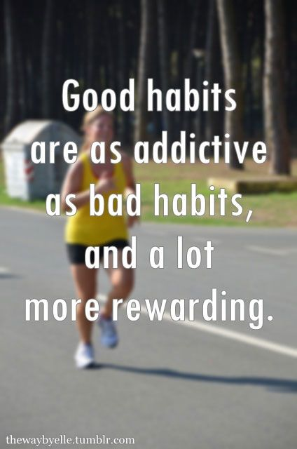 Good habits are as addictive as bad habits, and a lot more rewarding