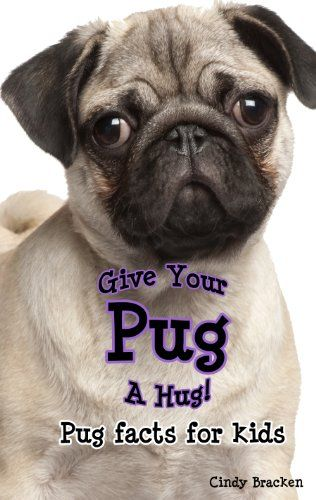 Give Your Pug A Hug Pug Facts For Kids Kindle Edition By Cindy