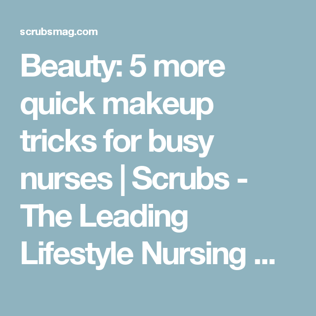Beauty: 5 more quick makeup tricks for busy nurses | Scrubs - The Leading Lifestyle Nursing Magazine Featuring Inspirational and Informational Nursing Articles