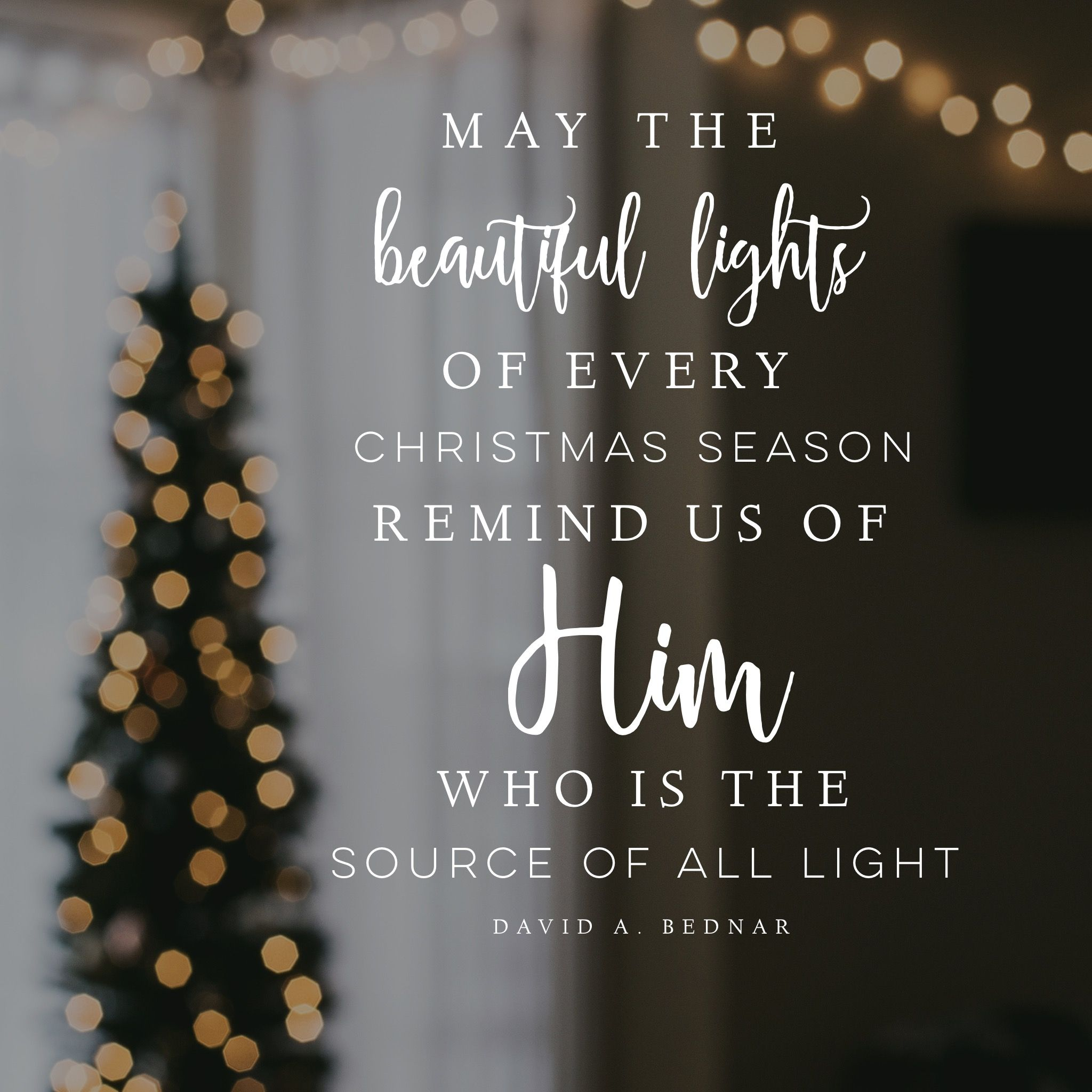 may the beautiful lights of every christmas season remind us of him who is the source of all light david a bednar lds quotes lds mormon christian