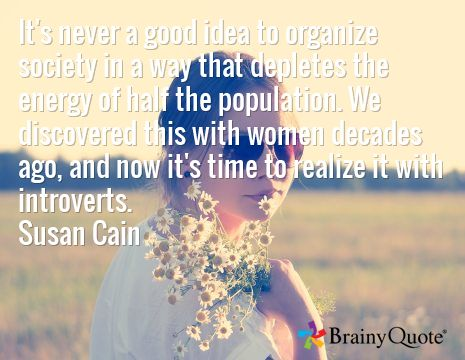 It's never a good idea to organize society in a way that depletes the energy of half the population. We discovered this with women decades ago, and now it's time to realize it with introverts. Susan Cain