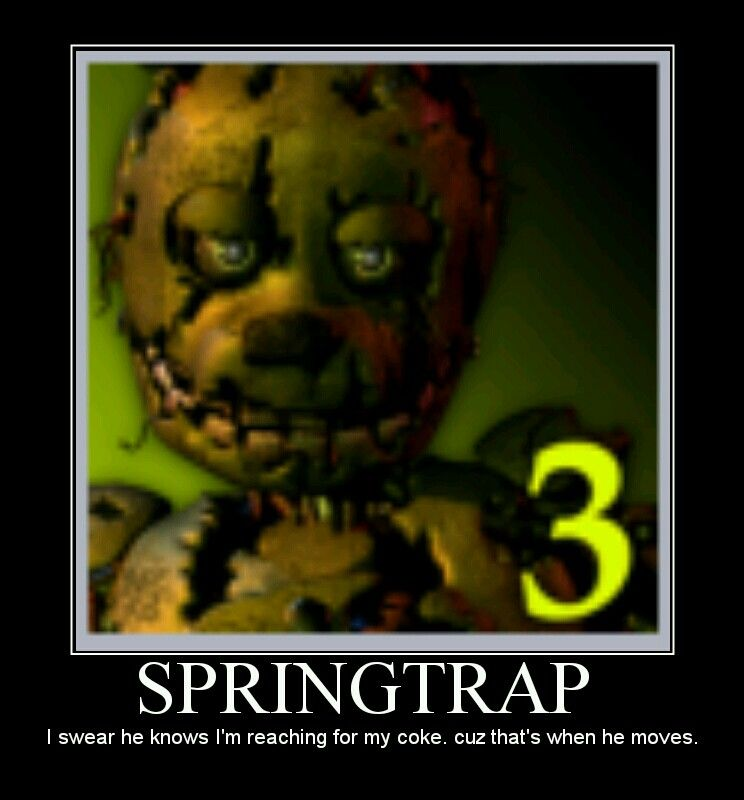 Springtrap. I swear he knows I'm reaching for my coke. Cuz that's when he moves