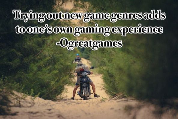 Trying out new game genres adds to ones own gaming experience Ogreatgames